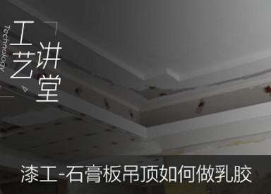【漆工】石膏板吊顶如何做乳胶